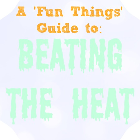 Beating the Heat- A Guide From Fun Things the Blog